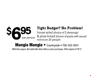 Tight Budget? No Problem! $6.95 house salad (choice of 2 dressings) & pizza bread (choice of pasta with sauce)minimum 20 people per person. With this coupon. Not valid with other offers or prior purchases. Offer expires 5/19/17.