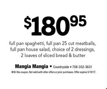 $180.95 full pan spaghetti, full pan 25 cut meatballs, full pan house salad, choice of 2 dressings, 2 loaves of sliced bread & butter. With this coupon. Not valid with other offers or prior purchases. Offer expires 5/19/17.