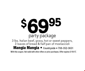 $69.95 party package 3 lbs. Italian beef, gravy, hot or sweet peppers, 3 loaves of bread & half pan of mostaccioli. With this coupon. Not valid with other offers or prior purchases. Offer expires 5/19/17.