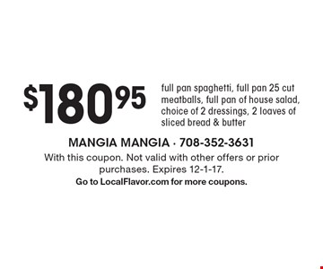 $180.95 - full pan spaghetti, full pan 25 cut meatballs, full pan of house salad, choice of 2 dressings, 2 loaves of sliced bread & butter. With this coupon. Not valid with other offers or prior purchases. Expires 12-1-17. Go to LocalFlavor.com for more coupons.