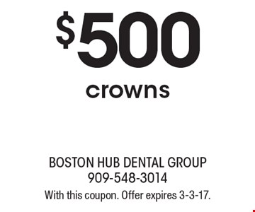 $500 crowns. With this coupon. Offer expires 3-3-17.