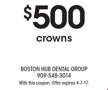 $500 crowns. With this coupon. Offer expires 4-7-17.