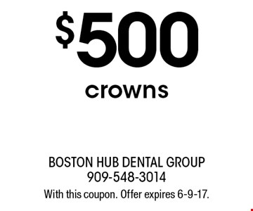 $500 crowns. With this coupon. Offer expires 6-9-17.