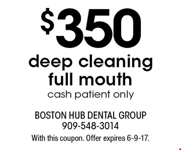 $350 deep cleaning full mouth. Cash patient only. With this coupon. Offer expires 6-9-17.