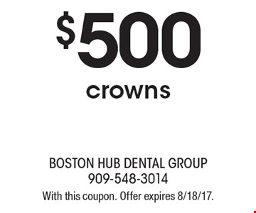 $500 crowns. With this coupon. Offer expires 8/18/17.