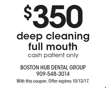 $350 deep cleaning full mouth. Cash patient only. With this coupon. Offer expires 10/13/17.
