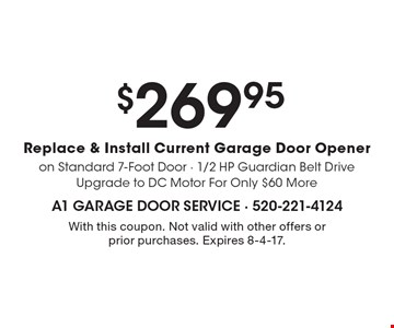 $269.95 replace & install current garage door opener. On standard 7-foot door. 1/2 HP guardian belt drive upgrade to DC motor for only $60 more. With this coupon. Not valid with other offers or prior purchases. Expires 8-4-17.