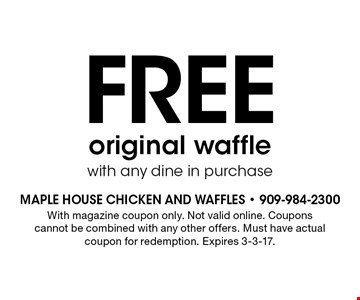 Free original waffle with any dine in purchase. With magazine coupon only. Not valid online. Coupons cannot be combined with any other offers. Must have actual coupon for redemption. Expires 3-3-17.