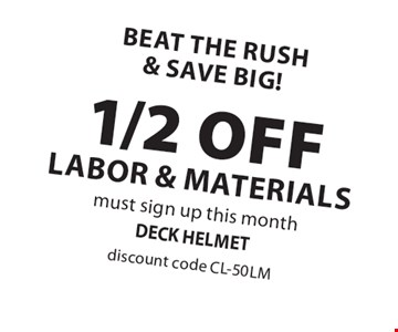 Beat the rush & save big! 1/2 OFF labor & materials. Must sign up this month. Discount code CL-50LM