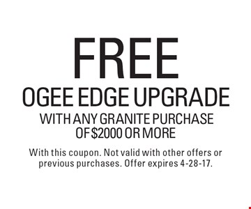 Free OGEE edge upgrade with any granite purchase of $2000 or more. With this coupon. Not valid with other offers or previous purchases. Offer expires 4-28-17.