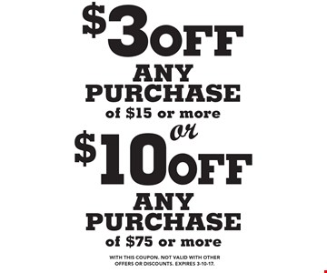 $10 off any purchase of $75 or more. $3 off any purchase of $15 or more. With this coupon. Not valid with other offers or discounts. Expires 3-10-17.
