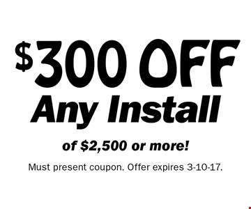 $300 OFF Any Install of $2,500 or more! Must present coupon. Offer expires 3-10-17.