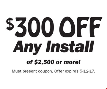 $300 OFF Any Install of $2,500 or more! Must present coupon. Offer expires 5-12-17.