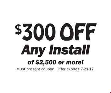 $300 OFF Any Install of $2,500 or more! Must present coupon. Offer expires 7-21-17.