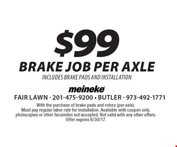 $99 brake job per axle. Includes brake pads and installation. With the purchase of brake pads and rotors (per axle). Must pay regular labor rate for installation. Available with coupon only, photocopies or other facsimiles not accepted. Not valid with any other offers. Offer expires 6/30/17.