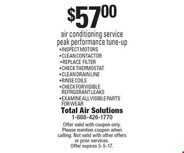 $57.00 air conditioning service peak performance tune-up. Inspect motors, clean contactor, replace filter, check thermostat, clean drain line, rinse coils, check for visible refrigerant leaks, examine all visible parts for wear. Offer valid with coupon only. Please mention coupon when calling. Not valid with other offers or prior services. Offer expires 5-5-17.