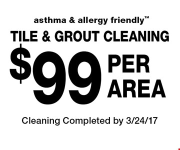 asthma & allergy friendly $99 Per Area. Tile & Grout Cleaning. Cleaning Completed by 3/24/17