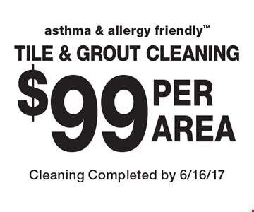asthma & allergy friendly  $99 PER AREA TILE & GROUT CLEANING. Cleaning Completed by 6/16/17