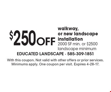 $250 OFF walkway,or new landscape installation. 2000 SF min. or $2500 landscape minimum. With this coupon. Not valid with other offers or prior services. Minimums apply. One coupon per visit. Expires 4-28-17.