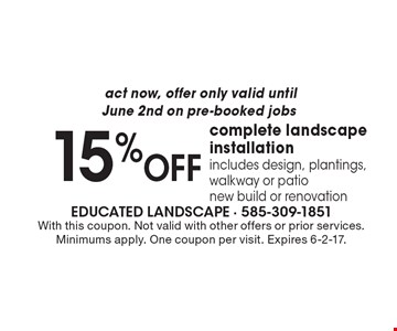 Act now, offer only valid until June 2nd on pre-booked jobs – 15% off complete landscape installation. Includes design, plantings, walkway or patio. New build or renovation. With this coupon. Not valid with other offers or prior services. Minimums apply. One coupon per visit. Expires 6-2-17.