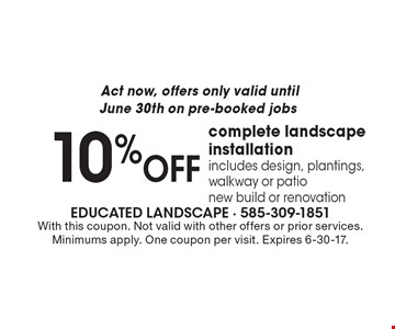 Act now, offers only valid untilJune 30th on pre-booked jobs 10% OFF complete landscape installation includes design, plantings, walkway or patio, new build or renovation. With this coupon. Not valid with other offers or prior services. Minimums apply. One coupon per visit. Expires 6-30-17.