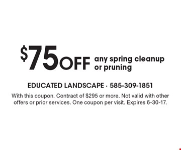 $75 OFF any spring cleanup or pruning. With this coupon. Contract of $295 or more. Not valid with other offers or prior services. One coupon per visit. Expires 6-30-17.