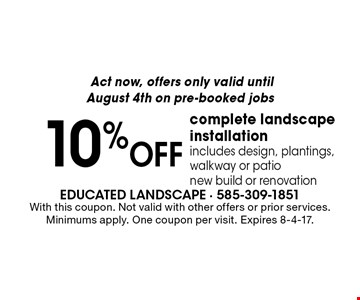 Act now, offers only valid until August 4th on pre-booked jobs. 10% off complete landscape installation. Includes design, plantings, walkway or patio new build or renovation. With this coupon. Not valid with other offers or prior services. Minimums apply. One coupon per visit. Expires 8-4-17.