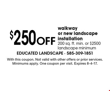 $250 off walkway or new landscape installation. 200 sq. ft. min. or $2500 landscape minimum. With this coupon. Not valid with other offers or prior services. Minimums apply. One coupon per visit. Expires 8-4-17.