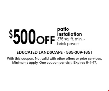 $500 off patio installation. 375 sq. ft. min. - brick pavers. With this coupon. Not valid with other offers or prior services. Minimums apply. One coupon per visit. Expires 8-4-17.