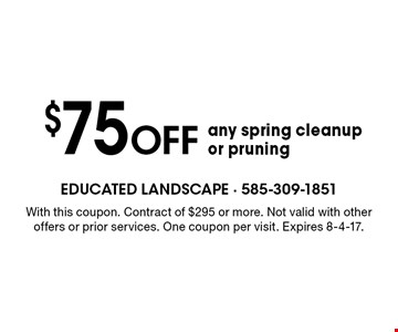 $75 off any spring cleanup or pruning. With this coupon. Contract of $295 or more. Not valid with other offers or prior services. One coupon per visit. Expires 8-4-17.