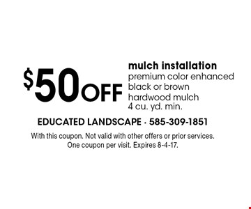 $50 off mulch installation. Premium color enhanced black or brown hardwood mulch 4 cu. yd. min. With this coupon. Not valid with other offers or prior services. One coupon per visit. Expires 8-4-17.