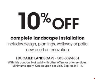 10% off complete landscape installation, includes design, plantings, walkway or patio, new build or renovation. With this coupon. Not valid with other offers or prior services. Minimums apply. One coupon per visit. Expires 9-1-17.