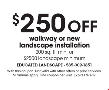 $250 off walkway or new landscape installation 200 sq. ft. min. or $2500 landscape minimum. With this coupon. Not valid with other offers or prior services. Minimums apply. One coupon per visit. Expires 9-1-17.