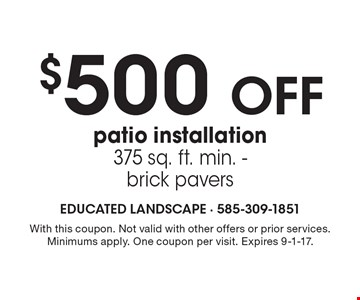$500 off patio installation, 375 sq. ft. min. - brick pavers. With this coupon. Not valid with other offers or prior services. Minimums apply. One coupon per visit. Expires 9-1-17.