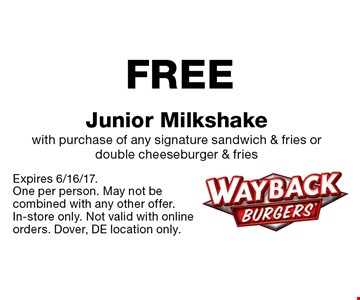 FREE Junior Milkshake with purchase of any signature sandwich & fries or double cheeseburger & fries. Expires 6/16/17.One per person. May not be combined with any other offer. In-store only. Not valid with online orders. Dover, DE location only.