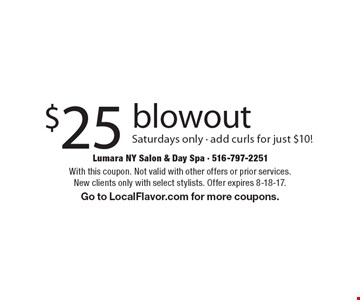 $25 blowout. Saturdays only. Add curls for just $10! With this coupon. Not valid with other offers or prior services. New clients only with select stylists. Offer expires 8-18-17. Go to LocalFlavor.com for more coupons.