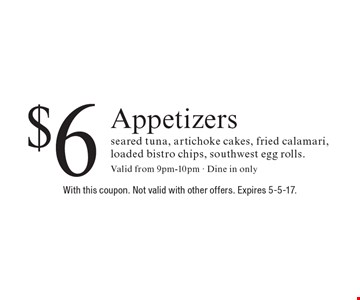 $6 Appetizers. Seared tuna, artichoke cakes, fried calamari, loaded bistro chips, southwest egg rolls. Valid from 9pm-10pm - Dine in only. With this coupon. Not valid with other offers. Expires 5-5-17.