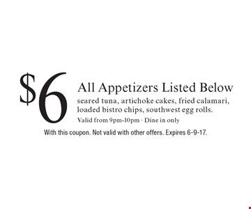 $6 All Appetizers Listed Below, seared tuna, artichoke cakes, fried calamari, loaded bistro chips, southwest egg rolls. Valid from 9pm-10pm - Dine in only. With this coupon. Not valid with other offers. Expires 6-9-17.