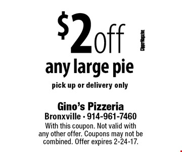 $2 off any large pie. Pick up or delivery only. With this coupon. Not valid with any other offer. Coupons may not be combined. Offer expires 2-24-17.
