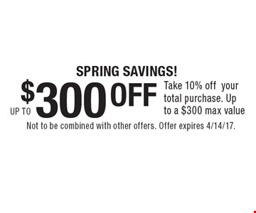 Spring savings! Up to $300 OFF Take 10% off your total purchase. Up to a $300 max value. Not to be combined with other offers. Offer expires 4/14/17.