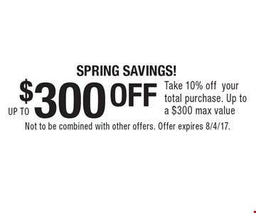 $300 OFF. Take 10% off your total purchase. Up to a $300 max value. Not to be combined with other offers. Offer expires 8/4/17.