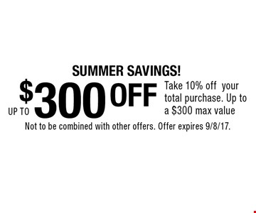 SUMMER SAVINGS! UP TO $300 off. Take 10% off your total purchase. Up to a $300 max value. Not to be combined with other offers. Offer expires 9/8/17.
