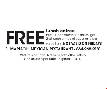 Free lunch entree. buy 1 lunch entree & 2 drinks, get 2nd lunch entree of equal or lesser value free. Not valid on Fridays. With this coupon. Not valid with other offers. One coupon per table. Expires 2-24-17.