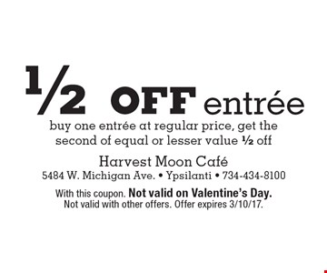 1/2 off entree - buy one entree at regular price, get the second of equal or lesser value 1/2 off. With this coupon. Not valid on Valentine's Day. Not valid with other offers. Offer expires 3/10/17.
