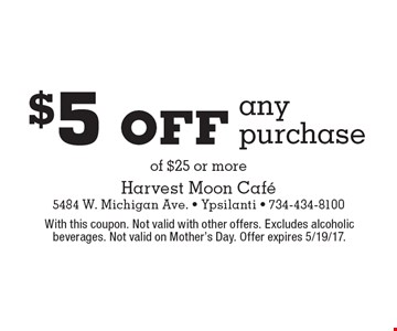 $5 off any purchase of $25 or more. With this coupon. Not valid with other offers. Excludes alcoholic beverages. Not valid on Mother's Day. Offer expires 5/19/17.