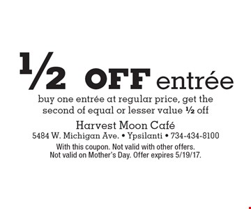 1/2 off entree. Buy one entree at regular price, get the second of equal or lesser value 1/2 off. With this coupon. Not valid with other offers. Not valid on Mother's Day. Offer expires 5/19/17.