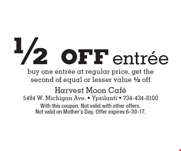 1/2 off entree – buy one entree at regular price, get the second of equal or lesser value 1/2 off. With this coupon. Not valid with other offers. Not valid on Mother's Day. Offer expires 6-30-17.