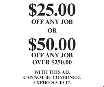 $25.00 OFF ANY JOB. $50.00 OFF ANY JOB OVER $250.00. WITH THIS AD. Cannot be combined. EXPIRES 3-10-17.