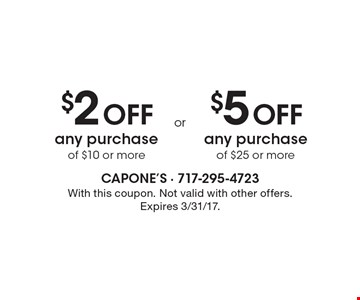 $2 off any purchase of $10 or more OR $5 off any purchase of $25 or more. With this coupon. Not valid with other offers. Expires 3/31/17.