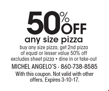50% Off any size pizza buy any size pizza, get 2nd pizza of equal or lesser value 50% off. Excludes sheet pizza - dine in or take-out. With this coupon. Not valid with other offers. Expires 3-10-17.